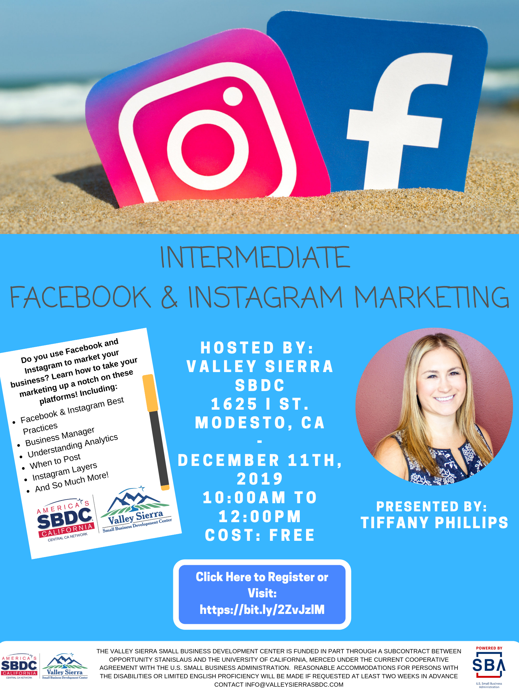 Event Flyer, INTERMEDIATE FACEBOOK/INSTAGRAM MARKETING  Do you use Facebook and Instagram to market your business? Learn how to take your marketing up a notch on these platforms! Including: Facebook & Instagram Best Practices Business Manager Understanding Analytics When to Post Instagram Layers And So Much More! Hosted by Valley Sierra SBDC, 1625 I Street, Modesto, CA. December 11th, 2019, 10:00am to 12:00pm. Cost is Free!